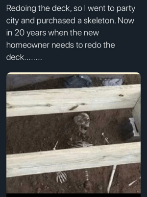 Future, Party, and Discover: Redoing the deck, so l went to party  city and purchased a skeleton. Now  in 20 years when the new  homeowner needs to redo the  deck... Leaving a gem for the future to discover.