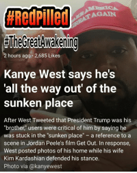 """Once you go RED,  you're sane in the HEAD. #RedPilled #TheGreatAwakening:  #RedPilled  AGAIN  TheGreatdwakening  2 hours ago 2,685 Likes  Kanye West says he's  all the way out' of the  sunken place  After West Tweeted that President Trump was his  """"brother"""" users were critical of him by saying he  was stuck in the """"sunken place"""" a reference to a  scene in Jordan Peele's film Get Out. In response,  West posted photos of his home while his wife  Kim Kardashian defended his stance.  Photo via @kanyewest Once you go RED,  you're sane in the HEAD. #RedPilled #TheGreatAwakening"""