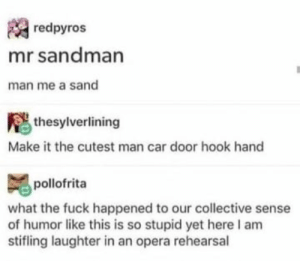 Sandman, Saw, and Tumblr: redpyros  mr sandman  man me a sand  thesylverlining  Make it the cutest man car door hook hand  pollofrita  what the fuck happened to our collective sense  of humor like this is so stupid yet here I am  stifling laughter in an opera rehearsal Need A Distraction? These 17 Great Tumblr Posts I Saw This Week Will Help