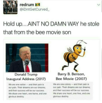 Bee Movie, Curving, and Destiny: redrum  aiDntGet Curved  Hold up. ...AINT NO DAMN WAY he stole  that from the bee movie son  Barry B. Benson,  Donald Trump  Bee Movie (2007)  Inaugural Address (2017)  We are one colony and their pain is  We are one nation and their pain is  our pain. Their dreams are our dreams;  our pain. Their dreams are our dreams;  and their success will be our success.  and their success will be our success.  We share one heart, one home, and one  We share one heart, one hive, and one  glorious destiny.  glorious destiny. according to all known laws of aviation,