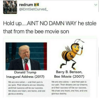 Bee Movie, Relatable, and Glorious: redrum  aiDntGetCurved  Hold up. ...AINT NO DAMN WAY he stole  that from the bee movie son  Barry B. Benson,  Donald Trump  Inaugural Address (2017)  Bee Movie (2007)  We are one colony and their pain is  We are one nation and their pain is  our pain. Their dreams are our dreams;  our pain. Their dreams are our dreams;  and their success will be our success.  and their success will be our success.  We share one heart, one home, and one  We share one heart, one hive, and one  glorious destiny.  glorious destiny. can someone please tell me this is fake -F