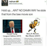 apparently this is fake guys: redrum  @iDntGetCurved  Hold up. ...AINT NO DAMN WAY he stole  that from the bee movie son  Barry B. Benson,  Donald Trump  Inaugural Address (2017) Bee Movie (2007)  We are one colony and their pain is  We are one nation and their pain is  our pain. Their dreams are our dreams;  our pain. Their dreams are our dreams;  and their success will be our success.  and their success will be our success.  We share one heart, one home, and one  We share one heart, one hive, and one  glorious destiny.  glorious destiny. apparently this is fake guys
