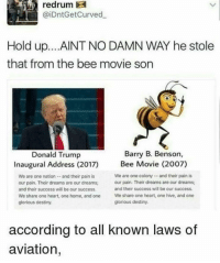 Bee Movie, Destiny, and Donald Trump: redrum  @iDntGetCurved  Hold up... AINT NO DAMN WAY he stole  that from the bee movie son  Barry B. Benson,  Donald Trump  Inaugural Address (2017)  We are one nation-and their pain is  our pain. Their dreams are our dreams  and their success will be our success  We share one heart, one home, and one  glorious destiny.  Bee Movie (2002)  We are one colonyand their pain is  our pain. Their dreams are our dreams  and their success will be our success  We share one heart, one hive, and one  glorious destiny.  according to all known laws of  aviation, Donald Trump just started following @trending 😂 our president is really following a SEXUAL meme page 🤦🏼