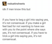 consensual: redsatinsheets  idk if men know this but  if you have to beg a girl into saying yes,  it's not consensual. if you make a girl  feel bad for not wanting to have sex  with you to the point where she says  yes, it's not consensual. if you have to  trick a girl into saying yes, it's not  consensual.
