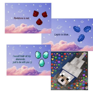 Wholesome minecraft poem: Redstone is re.  Lapis is blue..  I would trade all my  diamonds..  just to be with you :)) Wholesome minecraft poem
