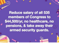 Memes, 🤖, and Congress: Reduce salary of all 535  members of Congress to  $44,500/yr, no healthcare, no  pensions, & take away their  armed security guards.