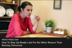 I perfected this in high school. Still works today!: REDUCTRESS.COM  How To Stay Up Really Late For No Other Reason Than  Ruining Tomorrow I perfected this in high school. Still works today!