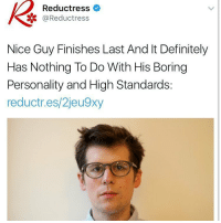 Memes, 🤖, and Definitions: Reductress  @Reductress  Nice Guy Finishes Last And It Definitely  Has Nothing To Do With His Boring  Personality and High Standards:  reductr.es/2jeu9xy poor guy :-