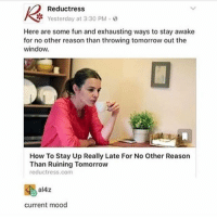 Memes, Mood, and How To: Reductress  Yesterday at 3:30 PM.o  Here are some fun and exhausting ways to stay awake  for no other reason than throwing tomorrow out the  window.  How To Stay Up Really Late For No Other Reason  Than Ruining Tomorrow  reductress.com  al4z  current mood I do this because nighttime is my favorite time since everything is quiet and there's no chaos - Max textpost textposts
