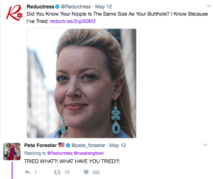 Did You Know Your: ReductressReductress. May 12  Did You Know Your Nipple Is The Same Size As Your Butthole? I Know Because  Tli reductr.es/2qzSOM2   Pete Forester@pete_forester May 12  Replying to @Reductress@russbengtson  TRIED WHAT?! WHAT HAVE YOU TRIED?!  3 72 332