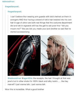 "Anaconda, Low Key, and Wow: redwoodriver:  thegestianpoet:  thegestianpoet:  i can't believe thor wearing arm guards with loki's helmet on them in  avengers AND thor having a strand of loki's hair braided into his own  hair in age of ultron are both real things that the costume department  did and loki in ragnarok still has the gall to ask poor thor ""did you  mourn me?"" like yes loki you made your jock brother so sad that he  started accessorizing  @redwoodriver @agentOhio the receipts. the hair l thought at first was  Jane's but in other shots it's 100% black and silky lookin like hey  marvel? I just wanna talk. i just wanna talk  Wow this is incredible. What a good brother Thors never been low-key about anything"