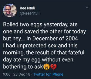 Eggception by Uncle_Gunner MORE MEMES: Ree Ntuli  @ReeeNtuli  Boiled two eggs yesterday, ate  one and saved the other for today  but hey... in December of 2004  I had unprotected sex and this  morning, the result of that fateful  day ate my egg without even  bothering to ask  9:06 23 Dec 18 Twitter for iPhone Eggception by Uncle_Gunner MORE MEMES