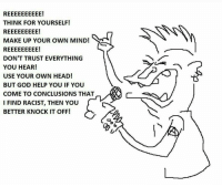 make your own meme: REEEEEEEEEE!  THINK FOR YOURSELF!  REEEEEEEEE!  MAKE UP YOUR OWN MIND!  REEEEEEEEE!  DON'T TRUST EVERYTHING  YOU HEAR!  USE YOUR OWN HEAD!  BUT GOD HELP YOU IF YOU  COME TO CONCLUSIONS THAT  I FIND RACIST, THEN YOU  BETTER KNOCK IT OFF!