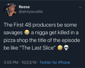 "pizza shop: Reese  @aintyouvello  The First 48 producers be some  a nigga get killed in a  savages  pizza shop the title of the episode  be like ""The Last Slice""  3:05 PM · 10/23/19 · Twitter for iPhone"