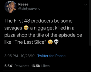 "pizza shop: Reese  @aintyouvello  The First 48 producers be some  nigga get killed in a  savages  pizza shop the title of the episode be  like ""The Last Slice""  3:05 PM 10/23/19 Twitter for iPhone  5,541 Retweets 16.5K Likes"