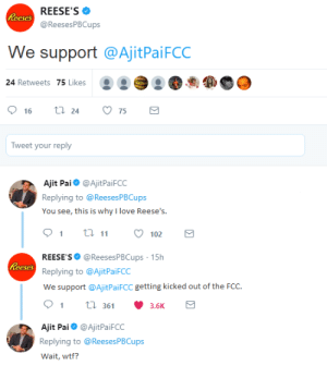 Love, Reese's, and Target: REESE'S  @ReesesPBCups  eses  We support @AjitPaiFCC  24 Retweets 75 Likes  .  16  24  75  Tweet your reply  Ajit Pai@AjitPaiFCC  Replying to @ReesesPBCups  You see, this is why l love Ree  9 ti 102  REESE'S @ReesesPBCups 15h  Replying to @AjitPaiFCC  We support @AjitPaiFCC getting kicked out of the FCC.  91 36 3.6K  eses  Ajit Pai@AjitPaiFCC  Replying to @ReesesPBCups  Wait, wtf? ruff: fixitstevenjunior:  logan-einhard:  Ajit gets cucked hard.  REESE'S PUFFS REESES PUFFS FUCK HIM UP FUCK HIM UP FUCK HIM UP   tonight we eat at reeses