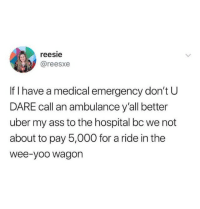 Ass, Tumblr, and Uber: reesie  @reesxe  If I have a medical emergency don't U  DARE call an ambulance y'all better  uber my ass to the hospital bc we not  about to pay 5,000 for a ride in the  wee-yoo wagon terrible-lifeadvice:  SLPT: In an emergency and about to die? Take an Uber!