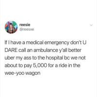 Ass, Memes, and Uber: reesie  @reesxe  If I have a medical emergency don't U  DARE call an ambulance y'all better  uber my ass to the hospital bc we not  about to pay 5,000 for a ride in the  wee-yoo wagorn Wee-yoo wagon 😭