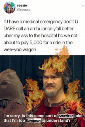 Ass, Sorry, and Uber: reesie  @reesxe  If I have a medical emergency don't U  DARE call an ambulance y'all better  uber my ass to the hospital bc we not  about to pay 5,000 for a ride in the  wee-yoo wagon  I'm sorry, is this some sort of American joke  that I'm too European to understand? Had to remake this based on current events