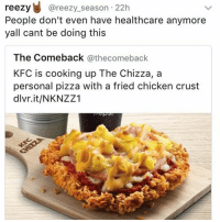 NICE TRY BUT CANADA HAS FREE HEALTH CARE, I'll eat all the fried chicken pizza until I get hospitalized, then I'll do it all over again, FUCK ME UP FAM 🍕🍗🍕🍗🍕🍗: reezy  areezy season 22h  People don't even have healthcare anymore  yall cant be doing this  The Comeback  athecomeback  KFC is cooking up The Chizza, a  personal pizza with a fried chicken crust  dlvr.it/NKNZZ1 NICE TRY BUT CANADA HAS FREE HEALTH CARE, I'll eat all the fried chicken pizza until I get hospitalized, then I'll do it all over again, FUCK ME UP FAM 🍕🍗🍕🍗🍕🍗