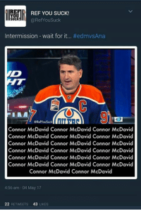Keith Jones is crying in his bottle right now.   When Oiler fans go to sleep, they look under the bed for Getzlaf and Silfverberg.   -WildWing93: REF YOU SUCK!  YOU  SUCK!  @Ref You Suck  Intermission wait for it... #ed mvsAna  @RefYouSuck  Connor McDavid Connor McDavid Connor McDavid  Connor McDavid Connor McDavid Connor McDavid  Connor McDavid Connor McDavid Connor McDavid  Connor McDavid Connor McDavid Connor McDavid  Connor McDavid Connor McDavid Connor McDavid  Connor McDavid Connor McDavid Connor McDavid  Connor McDavid Connor McDavid  4:56 am 04 May 17  22  RETWEETS  43  LIKES Keith Jones is crying in his bottle right now.   When Oiler fans go to sleep, they look under the bed for Getzlaf and Silfverberg.   -WildWing93