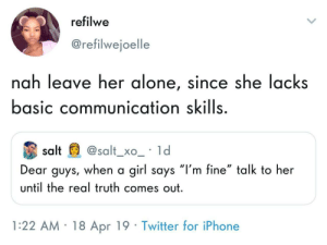 "You should definitely mention her lack of said skills to her: refilwe  @refilwejoelle  nah leave her alone, since she lacks  basic communication skills  salt@salt_xo_ ld  Dear guys, when a girl says ""l'm fine"" talk to her  until the real truth comes out  1:22 AM 18 Apr 19 Twitter for iPhone You should definitely mention her lack of said skills to her"