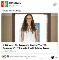 "Fall, Memes, and Netflix: Refinery29  11 hrs  This is devastating.  A 23-Year-old Tragically Copied The ""13  Reasons Why"" Suicide & Left Behind Tapes  refinery 29.com  ved Parasher and 4.2k others A 23-year-old in Peru has died by suicide and left behind recordings allegedly inspired by the Netflix series 13 Reasons Why. According to the news outlet, Diario Clarín, Franco Alonso Lazo Medrano jumped from the balcony of his fourth floor apartment after yelling ""I can't stand a heartbreak."" His mother was present during the act. Medrano survived the fall, but was later pronounced dead at San Juan de Dios hospital. Diario Clarín reports that police found two suicide notes in his home, one to a woman named Claudia and another listing names of people for whom he had recorded tapes, claiming these people were the ones who caused him to commit suicide. While neither of the notes directly referenced 13 Reasons Why, leaving behind tapes for people after suicide is the main plot point of the Netflix hit. Detractors of the show criticized this aspect specifically, as they believed it suggested that suicide is sometimes ""justified."""