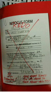 Future, Target, and Teacher: REFOCUS FORM  REDO  Name:  Gra  Teacher:  I engaged in unacceptable behaviór  by:  eaolr  My behavior cauşed other Sudents and teachers to  How will my betavior chang  e in the future?  nof  I am ready to re-join the classroom. YesNo  m. Yes-No.Χ.  Why?  에dent signature  Hoki MANY TİMES  Do wa HAVE TO  TALK About this wilwheaton: lcewarden:  the-good-captn:  biolizardboils: everyone please look at this form harold filled out in kindergarten Fight the system. Harold.  i, for one, wish to read some dogman comics  Stay strong, Harold.