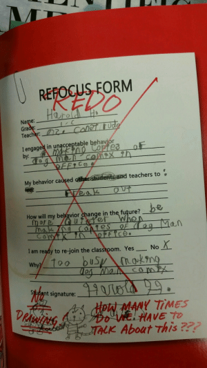 quinn-tessent1al:  gaycism:   consider-it-shipped:  biolizardboils: everyone please look at this form harold filled out in kindergarten  I am ready to re-join the classroom. xNo   I hope Harold H is having a good day   My behavior caused other students and teachers to feel: Freak out : REFOCUS FORM  REDO  Name:  Gra  Teacher:  I engaged in unacceptable behaviór  by:  eaolr  My behavior cauşed other Sudents and teachers to  How will my betavior chang  e in the future?  nof  I am ready to re-join the classroom. YesNo  m. Yes-No.Χ.  Why?  에dent signature  Hoki MANY TİMES  Do wa HAVE TO  TALK About this quinn-tessent1al:  gaycism:   consider-it-shipped:  biolizardboils: everyone please look at this form harold filled out in kindergarten  I am ready to re-join the classroom. xNo   I hope Harold H is having a good day   My behavior caused other students and teachers to feel: Freak out