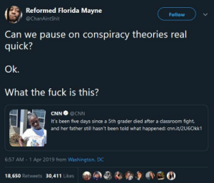 cnn.com, Girls, and Black: Reformed Florida Mayne  Follow  @ChanAintShit  Can we pause on conspiracy theories real  quick?  Ok.  What the fuck is this?  CNN ● @CNN  It's been five days since a 5th grader died after a classroom fight  and her father still hasn't been told what happened: cnn.it/2U6Okk1  6:57 AM 1 Apr 2019 from Washington, DC  18,650 Retweets 30,41 1 Likes  、溜爭啊 We always have some bullshit theory, but little black girls are still dying and disappearing. Needlessly! AND NOTHING IS BEING INVESTIGATED!