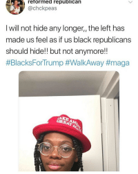 Black, Dank Memes, and Republican: reformed republican  @chckpeas  l will not hide any longer, the left has  made us feel as it us black republicans  should hide!! but not anymore!!  LMAOOOOO SHE REALLY FINESSED THESE NIGGAS BRUHH 😂😂😂