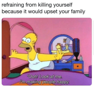 "Dank, Drunk, and Family: refraining from killing yourself  because it would upset your family  m.  ""Ooh! Look at me  'n making people happy Lol drunk upload by eddywin MORE MEMES"
