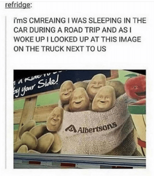 KJDFKSFJKSD THE FACES DKJFKSDF: refridge:  i'mS CMREAING I WAS SLEEPING IN THE  CAR DURING A ROAD TRIP AND ASI  WOKE UP I LOOKED UP AT THIS IMAGE  ON THE TRUCK NEXT TO US  aKiav Tu  Hour Side!  4Albertsons KJDFKSFJKSD THE FACES DKJFKSDF