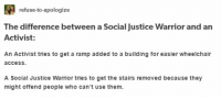 refuse-to-apologize  The difference between a Social justice Warrior and an  Activist:  An Activist tries to get a ramp added to a building for easier wheelchair  access.  A Social Justice Warrior tries to get the stairs removed because they  might offend people who can't use them. Activist vs. SJW