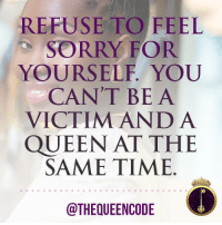 Memes, 🤖, and Refused: REFUSE TO FEEL  SORRY FOR  YOURSELF YOU  CAN'T BE A  VICTIM AND A  QUEEN AT THE  SAME TIME  @THEQUEENCODE Yes... #thequeencode