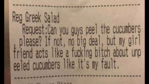 How else would you eat them?: Reg Greek Salad  Request:Can you guys peel the cucumbers  please? If not, no big deal, but ny girl  friend acts like a fucking bitch about unp  eeled cucumbers like it's ny fault. How else would you eat them?