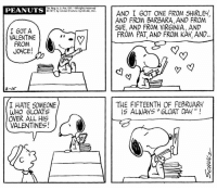 "This strip was published on February 15, 1971. 💕: Reg, U.S. Pat  All rights re  PEANUTS  0197 by United Feature Syndicate, Inc.  I GOT A  VALENTINE  FROM  JOYCE!  I HATE SOMEONE  WHO GLOATS  OVER ALL HIS  VALENTINES!  AND I GOT ONE FROM SHIRLEY,  AND FROM BARBARA,AND FROM  SUE, AND FROM VIR6INIA, AND  FROM PAT AND FROM KAY AND.  THE FIFTEENTH OF FEBRUARY  IS ALWAYS ""GLOAT DAY This strip was published on February 15, 1971. 💕"