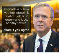 It should be loud, healthy, and good.: Regardless of how  you feel about his  politics, Jeb Bush  deserves a loud,  healthy sex life  Share if you agree. It should be loud, healthy, and good.