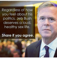 That's a policy I can get behind!: Regardless of how  you feel about his  politics, Jeb Bush  deserves a loud,  healthy sex life  Share if you agree. That's a policy I can get behind!