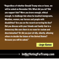 "Donald Trump, Family, and Friends: ""Regardless of whether Donald Trump wins or loses, we  will be asked on November 9th: What did you do? Did  you support him? Were you brave enough, ethical  enough, to challenge him when he insulted immigrants,  Muslims, women, war heroes and people with  disabilities? Are you on the record correcting his lies?  Did you discuss with your friends and family that in a  democracy like ours there is no room for racism and  discrimination? Or did you just sit idly, silently, allowing  others to decide the future of the United States?  Because you will be asked.""  -Jorge Ramos  lmNotVotingForTrump.com Thank you, Jorge Ramos.  ImNotVotingForTrump.com"