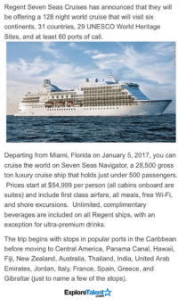 Jordans, Memes, and Australia: Regent Seven Seas Cruises has announced that they will  be offering a 128 night world cruise that will visit six  continents, 31 countries, 29 UNESCO World Heritage  Sites, and at least 60 ports of call.  Departing from Miami, Florida on January 5, 2017, you can  cruise the world on Seven Seas Navigator, a 28,500 gross  ton luxury cruise ship that holds just under 500 passengers.  Prices start at $54,999 per person (all cabins onboard are  suites) and include first class airfare, all meals, free Wi-Fi,  and shore excursions. Unlimited, complimentary  beverages are included on all Regent ships, with an  exception for ultra-premium drinks.  The trip begins with stops in popular ports in the Caribbean  before moving to Central America, Panama Canal, Hawaii,  Fiji, New Zealand, Australia, Thailand, India, United Arab  Emirates, Jordan, Italy, France, Spain, Greece, and  Gibraltar just to name a few of the stops).  ExploreTalent Does anyone wanna loan me 60 grand? 😍😳