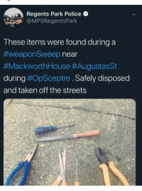 Police, Streets, and Taken: Regents Park Police  OMPSRegentsPark  These items were found during a  #weaponSweep near  #MackworthHouse #AugustasSt  during #OpSceptre . Safely disposed  and taken off the streets