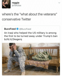 "Memes, Reggie, and Buzzfeed: reggie  @1942 bs  where's the ""what about the veterans''  conservative Twitter  BuzzFeed  BuzzFeed  An Iraqi who helped the US military is among  the first to be turned away under Trump's ban  bzfd.it/2kegerq"
