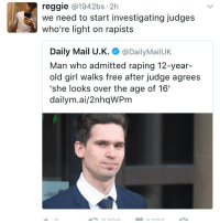 "12 year old girl: reggie  1942bs 2h  NS we need to start investigating judges  who're light on rapists  Daily Mail U.K  @Daily Mail UK  Man who admitted raping 12-year-  old girl walks free after judge agrees  ""she looks over the age of 16'  dailym.ai/2nhawPm"