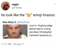 "Blackpeopletwitter, Crying, and Emoji: reggie  @1942bs  he look like the"""" emoji Imaooo  Raw Story@RawStory  Just In: Virginia judge  denies bail to crying  neo-Nazi Christopher  Cantwell rawstory.co...  11:11 AM 24 Aug 17 <p>Should have worn the hood 😐 (via /r/BlackPeopleTwitter)</p>"