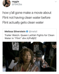 "Blackpeopletwitter, Queen Latifah, and Reggie: reggie  @1942bs  how y'all gone make a movie about  Flint not having clean water before  Flint actually gets clean water  Melissa Silverstein@melsil  Trailer Watch: Queen Latifah Fights for Clean  Water in ""Flint', divrit/Px8jfZ  LINT <p>In all seriousness, more people should be aware of the Flint water crisis (via /r/BlackPeopleTwitter)</p>"
