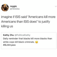 "Isis, Memes, and Reggie: reggie  @1942bs  imagine if ISIS said ""Americans kill more  Americans than ISIS does"" to justify  killing us  Kathy Zhu @PoliticalKathy  Daily reminder that blacks kill more blacks than  white cops kill black criminals.  ."