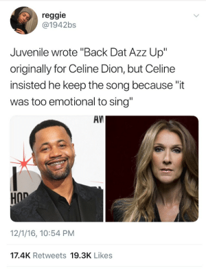 "Juvenile, Reggie, and Celine Dion: reggie  @1942bs  Juvenile wrote ""Back Dat Azz Up""  originally for Celine Dion, but Celine  insisted he keep the song because ""it  was too emotional to sing""  AV  HOD  12/1/16, 10:54 PM  17.4K Retweets 19.3K Likes"
