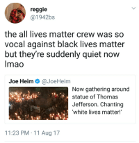 All Lives Matter, Black Lives Matter, and Blackpeopletwitter: reggie  @1942bs  the all lives matter crew was so  vocal against black lives matter  but they're suddenly quiet now  Imao  Joe Heim Ф @JoeHeim  Now gathering around  statue of Thomas  Jefferson. Chanting  white lives matter!  11:23 PM 11 Aug 17 <p>Pretty sure it&rsquo;s the same crew (via /r/BlackPeopleTwitter)</p>