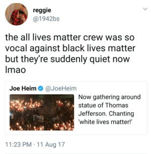 All Lives Matter, Black Lives Matter, and Reggie: reggie  @1942bs  the all lives matter crew was so  vocal against black lives matter  but they're suddenly quiet now  Imao  Joe Heim Ф @JoeHeim  Now gathering around  statue of Thomas  Jefferson. Chanting  white lives matter!  11:23 PM 11 Aug 17 Pretty sure its the same crew